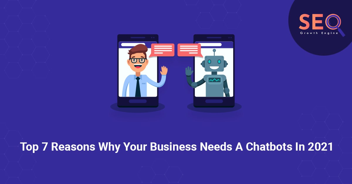 Top 7 Reasons Why Your Business Needs A Chatbots In 2021